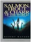 Rupert Watson - SALMON, TROUT & CHARR OF THE WORLD: A FISHERMAN'S NATURAL HISTORY.