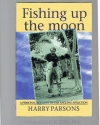 Harry Parsons  - Fishing up the Moon -- A personal account of the angling affliction
